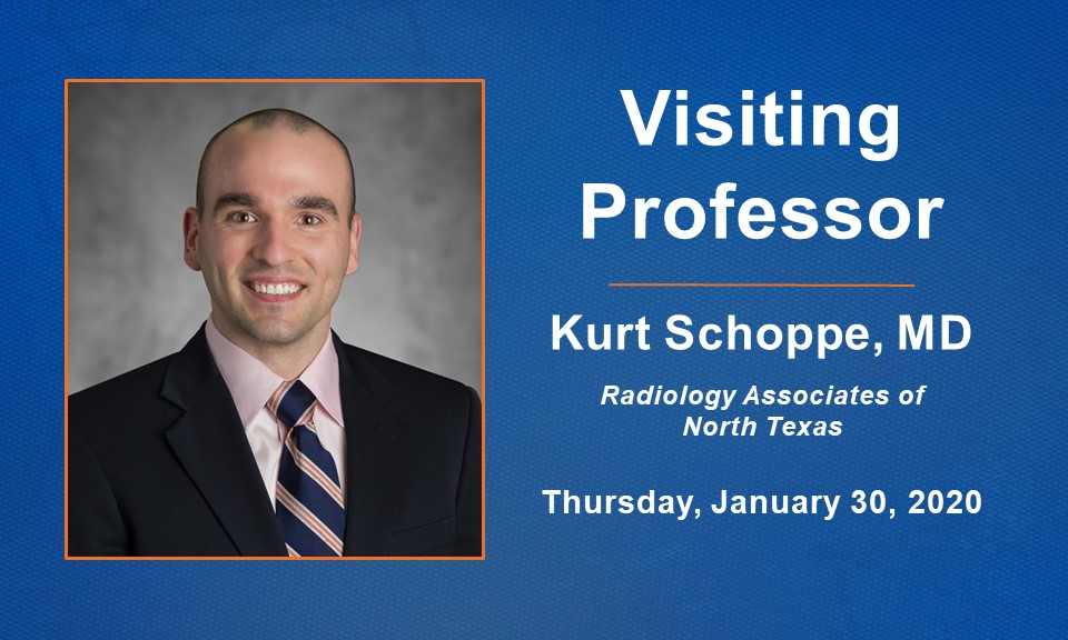 Visiting Professor Dr. Kurt Schoppe from Radiology Associates of North Texas will be visiting on January 30, 2020.